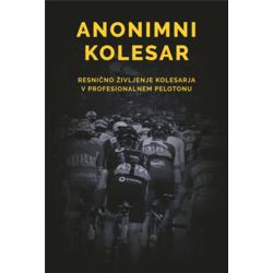 Anonimni kolesar: Resnično življenje kolesarja v profesionalnem pelotonu Resnično življenje kolesarja